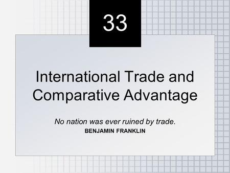 33 International Trade and Comparative Advantage No nation was ever ruined by trade. BENJAMIN FRANKLIN International Trade and Comparative Advantage No.