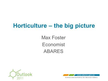 Horticulture – the big picture Max Foster Economist ABARES.