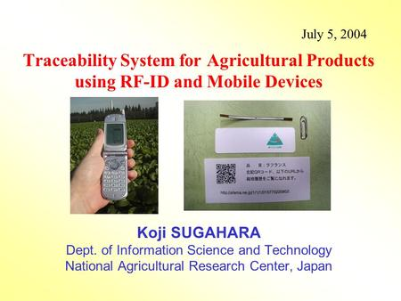 July 5, 2004 Traceability System for Agricultural Products using RF-ID and Mobile Devices Koji SUGAHARA Dept. of Information Science and Technology National.
