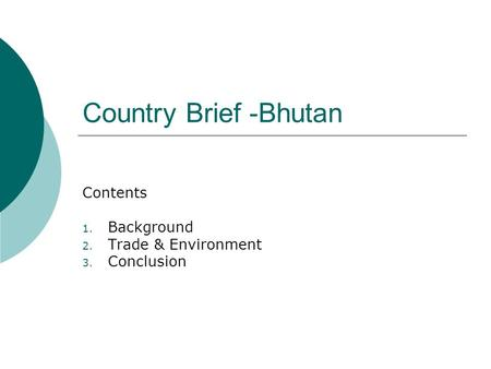 Country Brief -Bhutan Contents 1. Background 2. Trade & Environment 3. Conclusion.