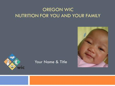OREGON WIC NUTRITION FOR YOU AND YOUR FAMILY Your Name & Title.
