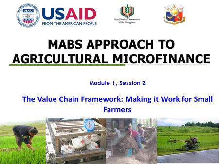 MABS APPROACH TO AGRICULTURAL MICROFINANCE Module 1, Session 2 The Value Chain Framework: Making it Work for Small Farmers.