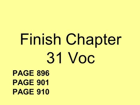 PAGE 896 PAGE 901 PAGE 910 Finish Chapter 31 Voc.