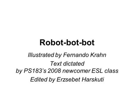 Robot-bot-bot Illustrated by Fernando Krahn Text dictated by PS183's 2008 newcomer ESL class Edited by Erzsebet Harskuti.