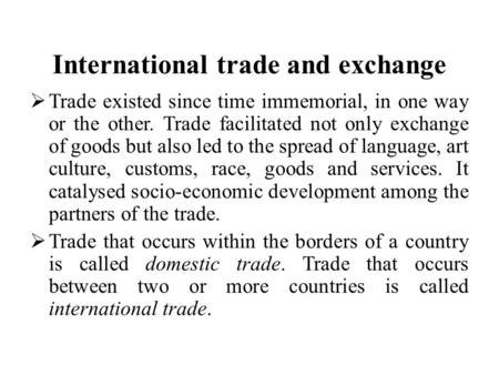 International trade and exchange  Trade existed since time immemorial, in one way or the other. Trade facilitated not only exchange of goods but also.