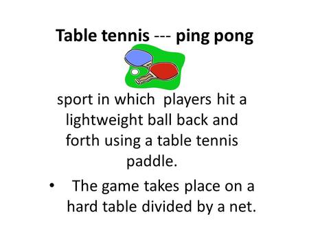 Table tennis --- ping pong sport in which players hit a lightweight ball back and forth using a table tennis paddle. The game takes place on a hard table.