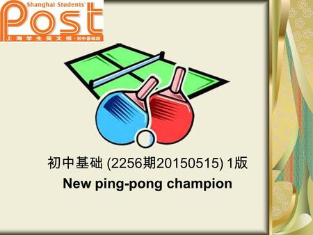 初中基础 (2256 期 20150515) 1 版 New ping-pong champion.