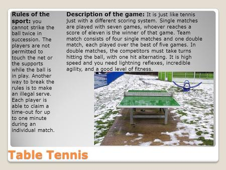 Table Tennis Rules of the sport: you cannot strike the ball twice in succession. The players are not permitted to touch the net or the supports while the.