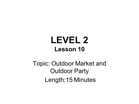 LEVEL 2 Lesson 10 Topic: Outdoor Market and Outdoor Party Length:15 Minutes.