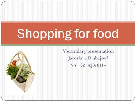 Vocabulary presentation Jaroslava Dlabajová VY_ 32_AJ3r0114 Shopping for food.