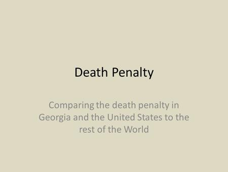 Death Penalty Comparing the death penalty in Georgia and the United States to the rest of the World.