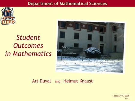 Department of Mathematical Sciences February 9, 2005 1/11 Art Duval and Helmut Knaust Student Outcomes in Mathematics.