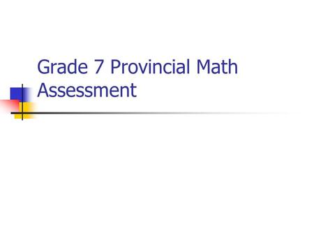 Grade 7 Provincial Math Assessment. Why is Assessment Changing? Countries around the world are in the midst of assessment reform because: 1. We know more.