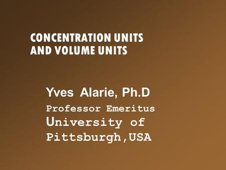 CONCENTRATION UNITS AND VOLUME UNITS Yves Alarie, Ph.D Professor Emeritus U niversity of Pittsburgh,USA.