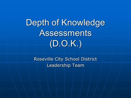 Depth of Knowledge Assessments (D.O.K.) Roseville City School District Leadership Team.