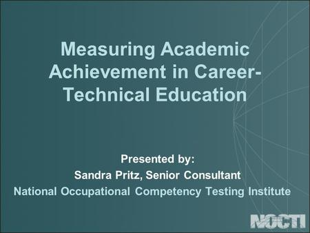 Measuring Academic Achievement in Career- Technical Education Presented by: Sandra Pritz, Senior Consultant National Occupational Competency Testing Institute.