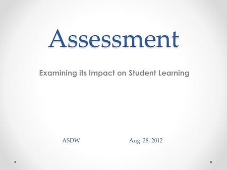 Assessment Examining its Impact on Student Learning ASDW Aug. 28, 2012.