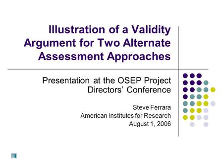 Illustration of a Validity Argument for Two Alternate Assessment Approaches Presentation at the OSEP Project Directors' Conference Steve Ferrara American.