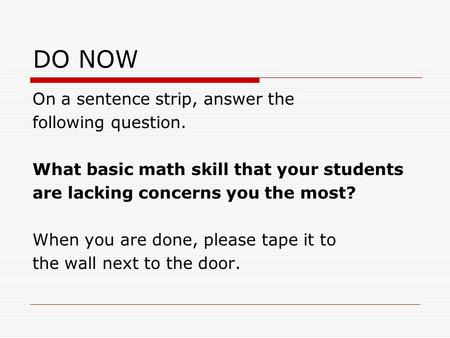 DO NOW On a sentence strip, answer the following question. What basic math skill that your students are lacking concerns you the most? When you are done,