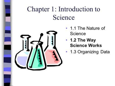 Chapter 1: Introduction to Science 1.1 The Nature of Science 1.2 The Way Science Works 1.3 Organizing Data.