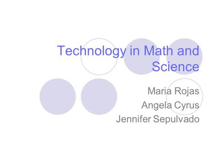 Technology in Math and Science Maria Rojas Angela Cyrus Jennifer Sepulvado.