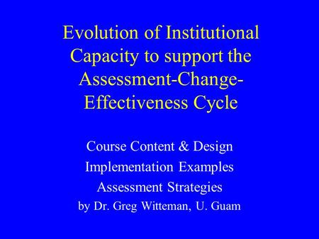 Evolution of Institutional Capacity to support the Assessment-Change- Effectiveness Cycle Course Content & Design Implementation Examples Assessment Strategies.