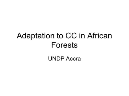 Adaptation to CC in African Forests UNDP Accra. Forest Model Climate Outcome Emission Scenario Timber Response Carbon Response Economic Outcome Ecosystem.