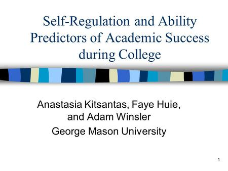 1 Self-Regulation and Ability Predictors of Academic Success during College Anastasia Kitsantas, Faye Huie, and Adam Winsler George Mason University.