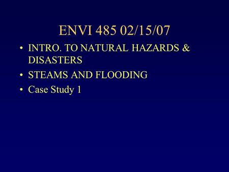 ENVI 485 02/15/07 INTRO. TO NATURAL HAZARDS & DISASTERS STEAMS AND FLOODING Case Study 1.