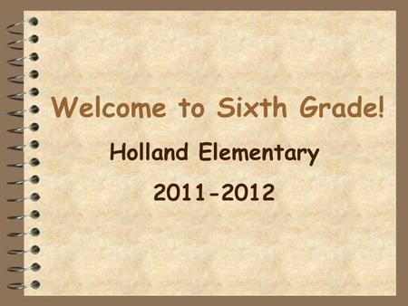 Welcome to Sixth Grade! Holland Elementary 2011-2012.