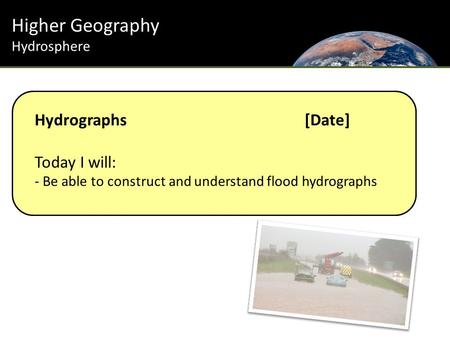 Higher Geography Hydrosphere Hydrographs[Date] Today I will: - Be able to construct and understand flood hydrographs.