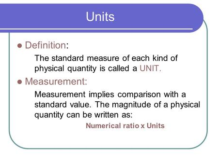 Units Definition: The standard measure of each kind of physical quantity is called a UNIT. Measurement: Measurement implies comparison with a standard.