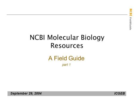NCBI FieldGuide September 29, 2004 ICGEB NCBI Molecular Biology Resources A Field Guide part 1.