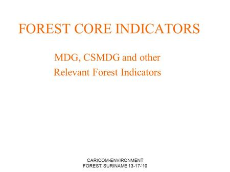 CARICOM-ENVIRONMENT FOREST, SURINAME 13-17-'10 FOREST CORE INDICATORS MDG, CSMDG and other Relevant Forest Indicators.