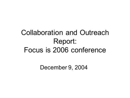 Collaboration and Outreach Report: Focus is 2006 conference December 9, 2004.
