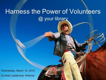 Harness the Power of your library Wednesday, March 10, 2010 Eureka! Leadership Webinar.