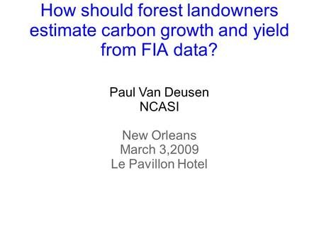How should forest landowners estimate carbon growth and yield from FIA data? Paul Van Deusen NCASI New Orleans March 3,2009 Le Pavillon Hotel.