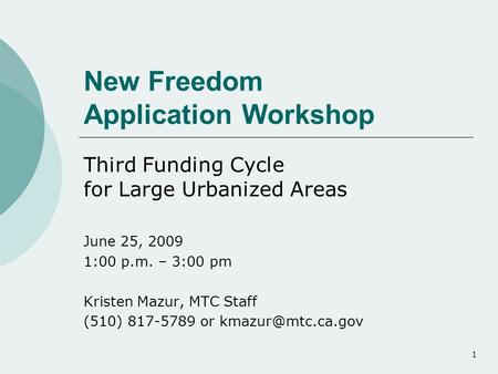 1 New Freedom Application Workshop Third Funding Cycle for Large Urbanized Areas June 25, 2009 1:00 p.m. – 3:00 pm Kristen Mazur, MTC Staff (510) 817-5789.