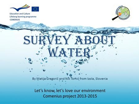 Survey about water Let's know, let's love our environment Comenius project 2013-2015 By Matija Gregorič and Nik Tomić from Izola, Slovenia.