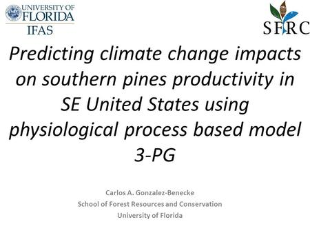 Predicting climate change impacts on southern pines productivity in SE United States using physiological process based model 3-PG Carlos A. Gonzalez-Benecke.