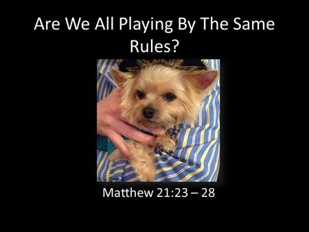 Are We All Playing By The Same Rules? Matthew 21:23 – 28.