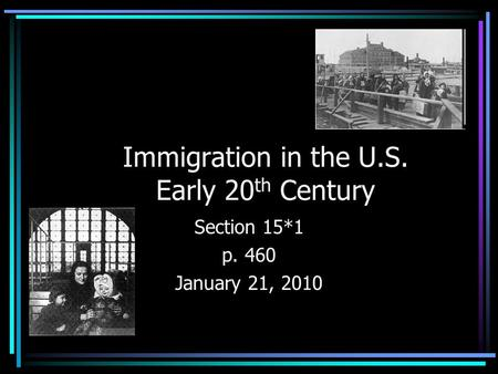 Immigration in the U.S. Early 20 th Century Section 15*1 p. 460 January 21, 2010.
