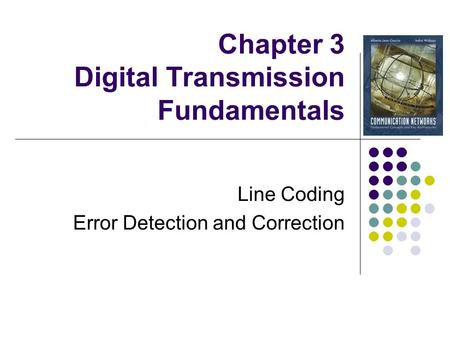 Chapter 3 Digital Transmission Fundamentals Line Coding Error Detection and Correction.