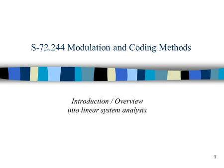 1 S-72.244 Modulation and Coding Methods Introduction / Overview into linear system analysis.