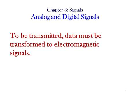 1 Chapter 3: Signals Analog and Digital Signals To be transmitted, data must be transformed to electromagnetic signals.