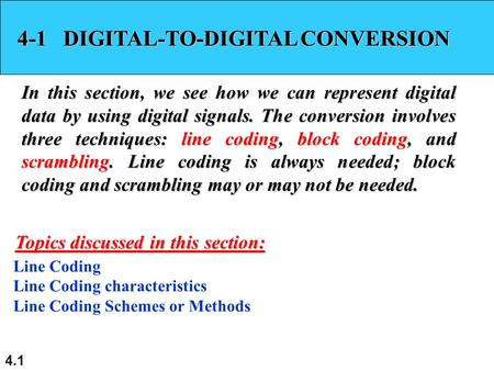 4.1 4-1 DIGITAL-TO-DIGITAL CONVERSION In this section, we see how we can represent digital data by using digital signals. The conversion involves three.
