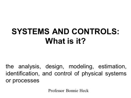 SYSTEMS AND CONTROLS: What is it? the analysis, design, modeling, estimation, identification, and control of physical systems or processes Professor Bonnie.