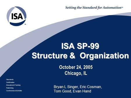 Standards Certification Education & Training Publishing Conferences & Exhibits ISA SP-99 Structure & Organization October 24, 2005 Chicago, IL Bryan L.