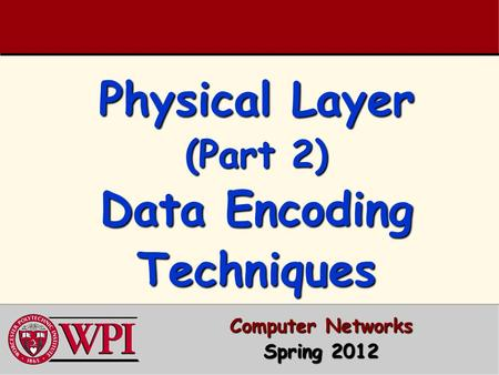 Physical Layer (Part 2) Data Encoding Techniques Computer Networks Spring 2012.