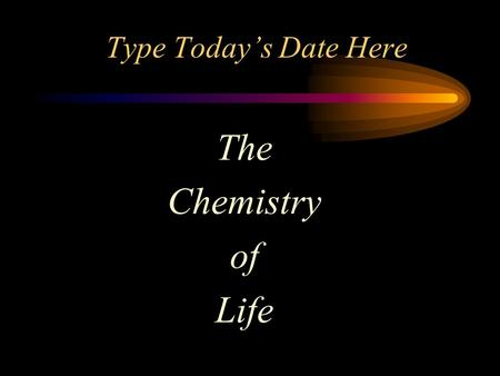 Type Today's Date Here The Chemistry of Life. Brainteaser What fastens two people yet touches only one? Answer Here.